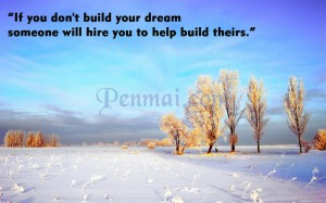 If you don't build your dream, someone will hire you to help build theirs.